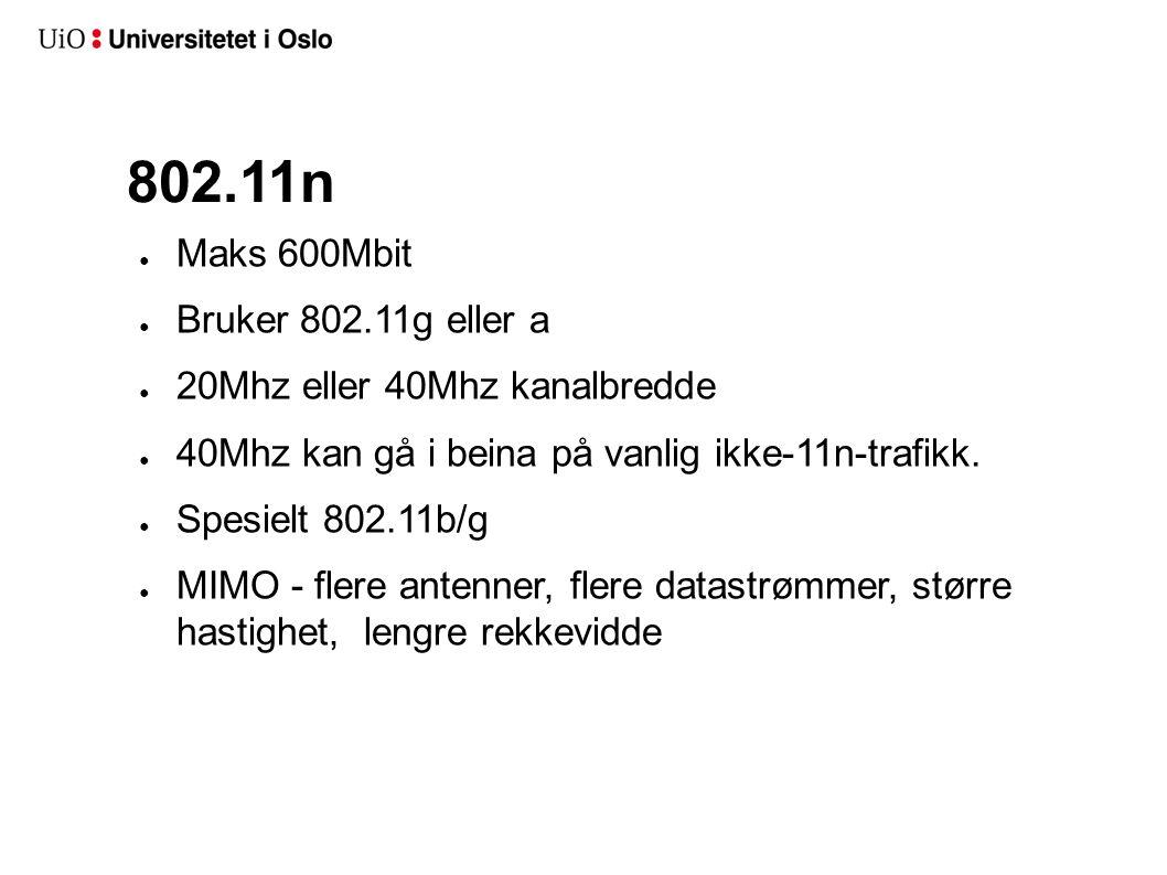 802.11n ● Maks 600Mbit ● Bruker 802.11g eller a ● 20Mhz eller 40Mhz kanalbredde ● 40Mhz kan gå i beina på vanlig ikke-11n-trafikk. ● Spesielt 802.11b/