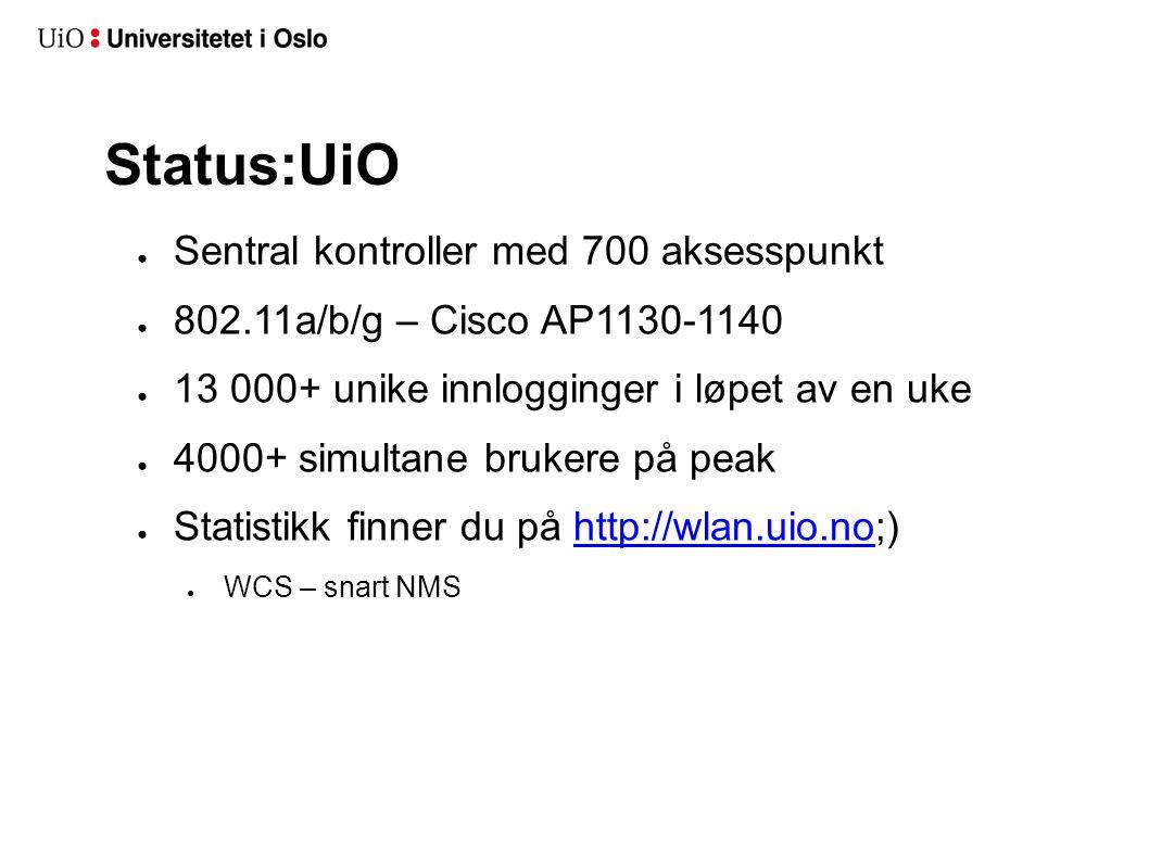 Status:UiO ● Sentral kontroller med 700 aksesspunkt ● 802.11a/b/g – Cisco AP1130-1140 ● 13 000+ unike innlogginger i løpet av en uke ● 4000+ simultane