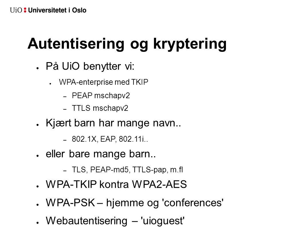 Autentisering og kryptering ● På UiO benytter vi: ● WPA-enterprise med TKIP – PEAP mschapv2 – TTLS mschapv2 ● Kjært barn har mange navn.. – 802.1X, EA