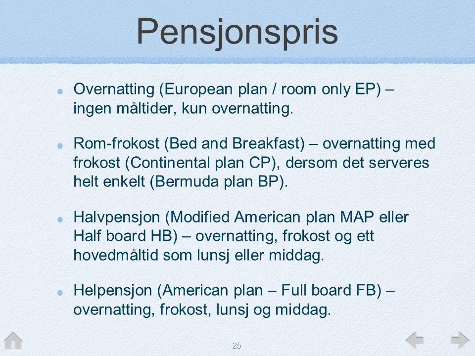 25 Pensjonspris Overnatting (European plan / room only EP) – ingen måltider, kun overnatting. Rom-frokost (Bed and Breakfast) – overnatting med frokos