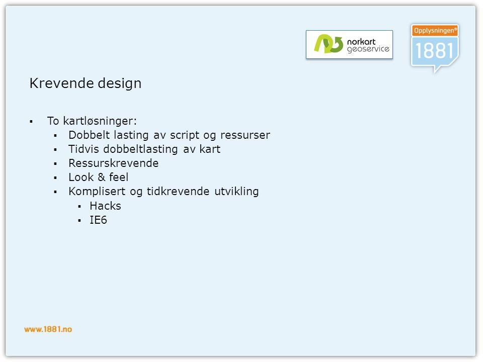 Krevende design  To kartløsninger:  Dobbelt lasting av script og ressurser  Tidvis dobbeltlasting av kart  Ressurskrevende  Look & feel  Komplisert og tidkrevende utvikling  Hacks  IE6