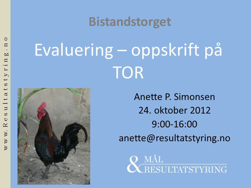 Evaluering – oppskrift på TOR Anette P. Simonsen 24. oktober 2012 9:00-16:00 anette@resultatstyring.no Bistandstorget w w w. R e s u l t a t s t y r i