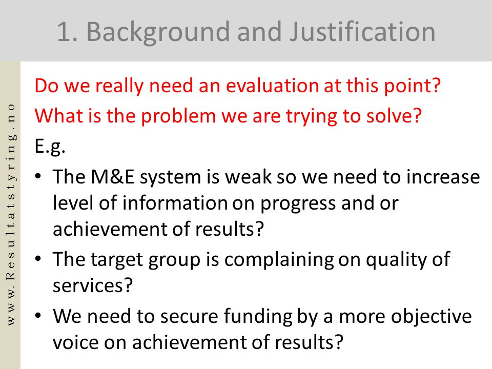 1. Background and Justification Do we really need an evaluation at this point? What is the problem we are trying to solve? E.g. • The M&E system is we