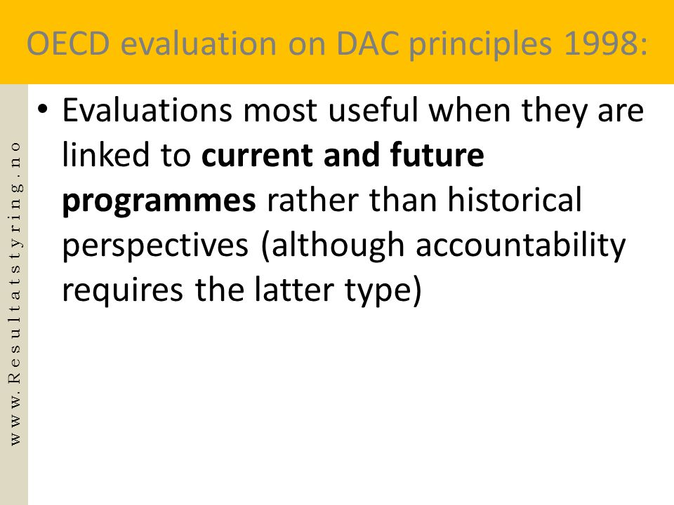 OECD evaluation on DAC principles 1998: • Evaluations most useful when they are linked to current and future programmes rather than historical perspec
