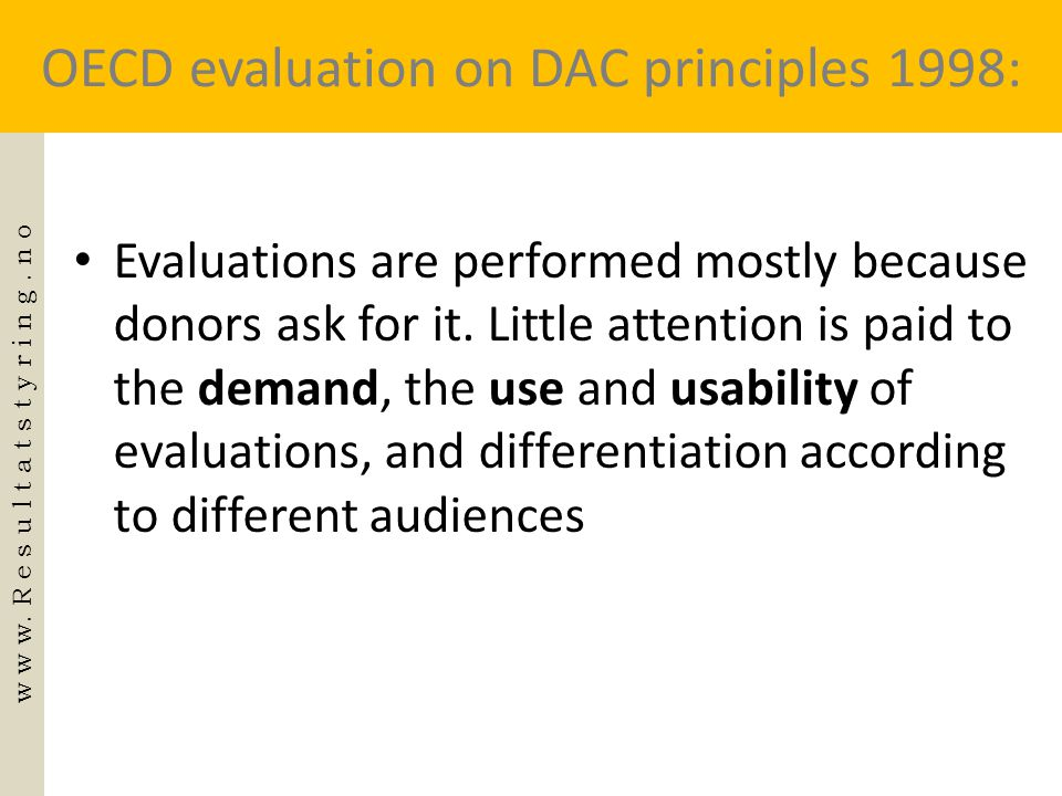 OECD evaluation on DAC principles 1998: • Evaluations are performed mostly because donors ask for it. Little attention is paid to the demand, the use