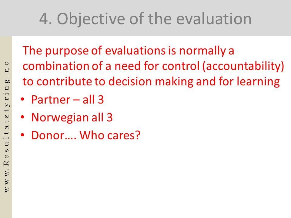4. Objective of the evaluation The purpose of evaluations is normally a combination of a need for control (accountability) to contribute to decision m