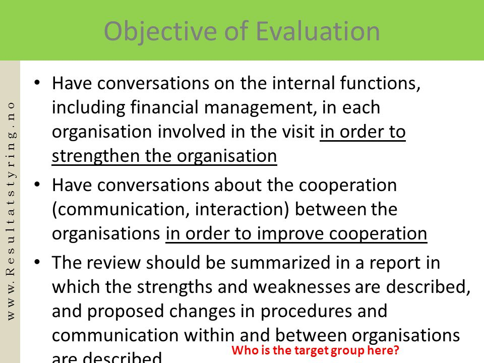Objective of Evaluation • Have conversations on the internal functions, including financial management, in each organisation involved in the visit in