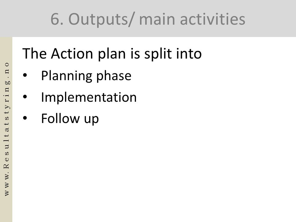 6. Outputs/ main activities The Action plan is split into • Planning phase • Implementation • Follow up w w w. R e s u l t a t s t y r i n g. n o