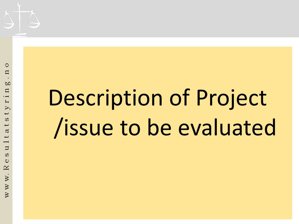 Description of Project /issue to be evaluated w w w. R e s u l t a t s t y r i n g. n o