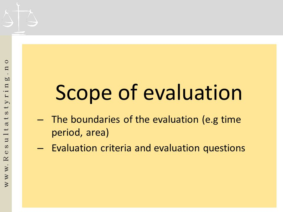 Scope of evaluation – The boundaries of the evaluation (e.g time period, area) – Evaluation criteria and evaluation questions w w w. R e s u l t a t s