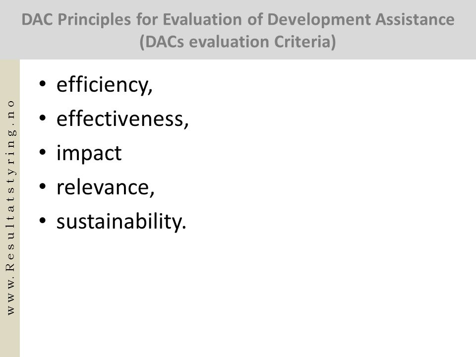 DAC Principles for Evaluation of Development Assistance (DACs evaluation Criteria) • efficiency, • effectiveness, • impact • relevance, • sustainabili