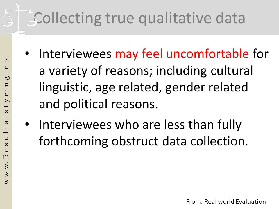 Collecting true qualitative data • Interviewees may feel uncomfortable for a variety of reasons; including cultural linguistic, age related, gender re