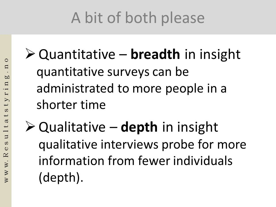 A bit of both please  Quantitative – breadth in insight quantitative surveys can be administrated to more people in a shorter time  Qualitative – de