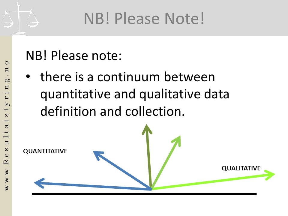 NB! Please Note! NB! Please note: • there is a continuum between quantitative and qualitative data definition and collection. w w w. R e s u l t a t s