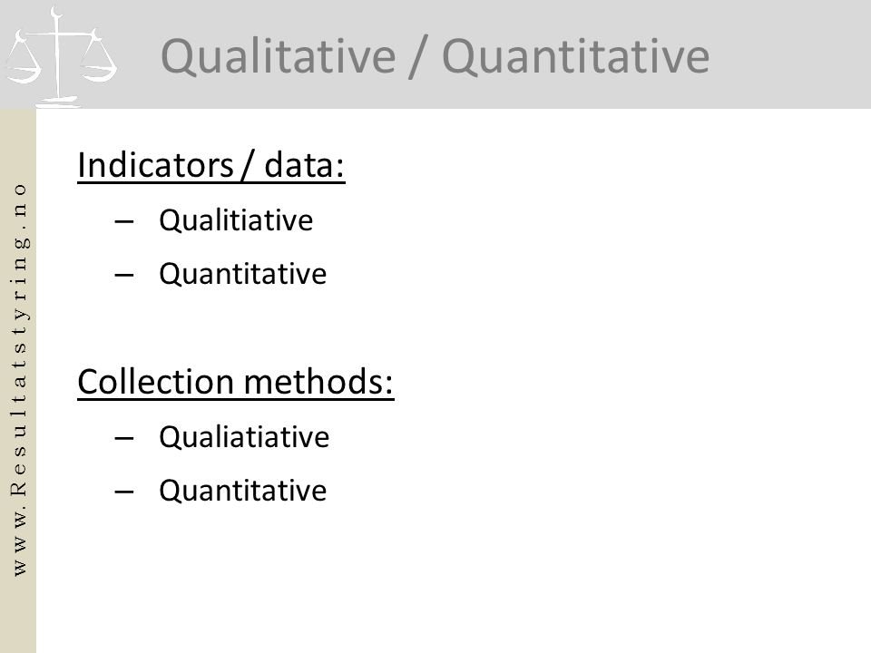 Qualitative / Quantitative Indicators / data: – Qualitiative – Quantitative Collection methods: – Qualiatiative – Quantitative w w w. R e s u l t a t
