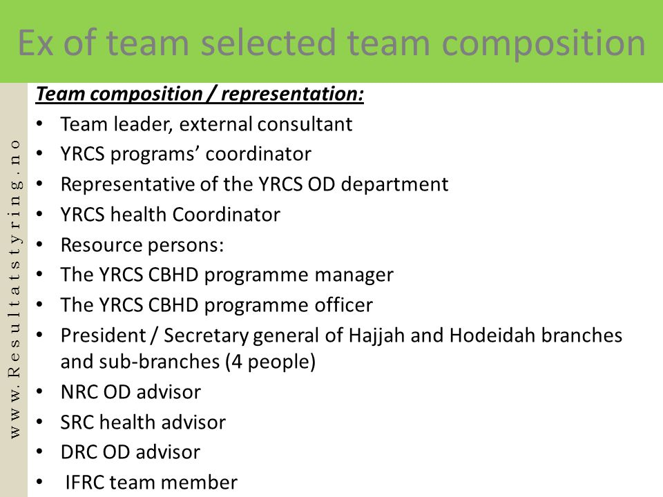 Ex of team selected team composition Team composition / representation: • Team leader, external consultant • YRCS programs' coordinator • Representative of the YRCS OD department • YRCS health Coordinator • Resource persons: • The YRCS CBHD programme manager • The YRCS CBHD programme officer • President / Secretary general of Hajjah and Hodeidah branches and sub-branches (4 people) • NRC OD advisor • SRC health advisor • DRC OD advisor • IFRC team member w w w.