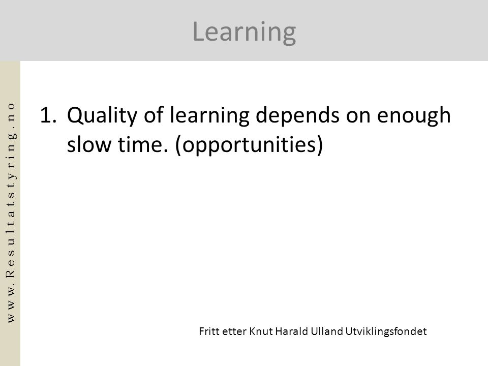 Learning 1.Quality of learning depends on enough slow time. (opportunities) w w w. R e s u l t a t s t y r i n g. n o Fritt etter Knut Harald Ulland U
