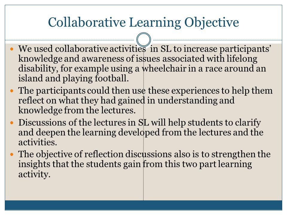 Collaborative Learning Objective  We used collaborative activities in SL to increase participants' knowledge and awareness of issues associated with