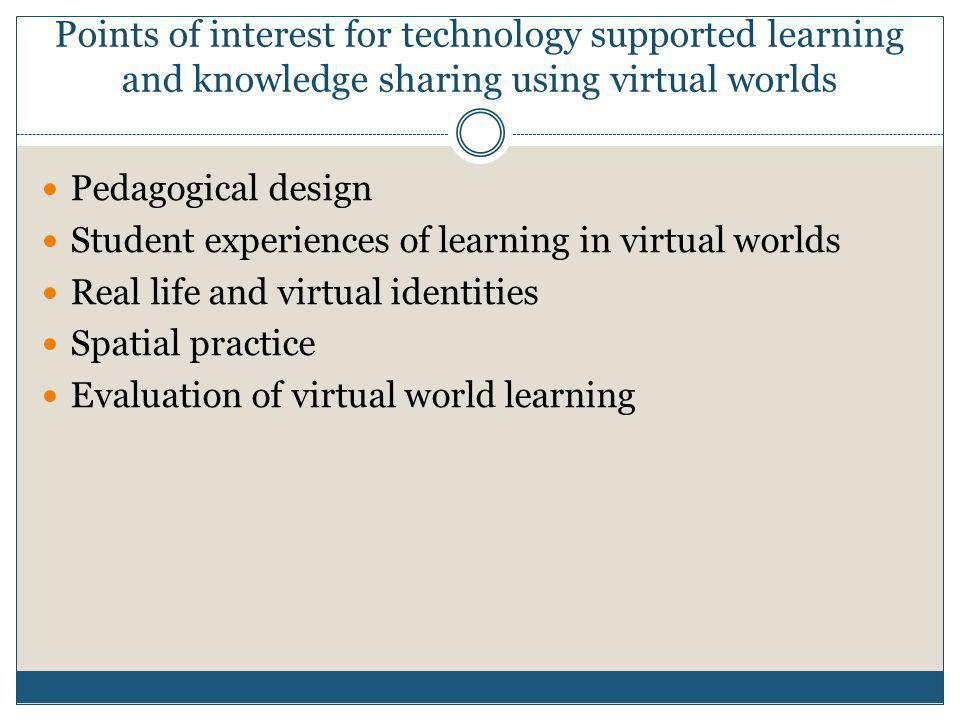 Points of interest for technology supported learning and knowledge sharing using virtual worlds  Pedagogical design  Student experiences of learning in virtual worlds  Real life and virtual identities  Spatial practice  Evaluation of virtual world learning