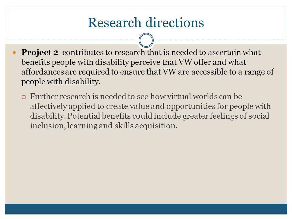 Research directions  Project 2 contributes to research that is needed to ascertain what benefits people with disability perceive that VW offer and what affordances are required to ensure that VW are accessible to a range of people with disability.