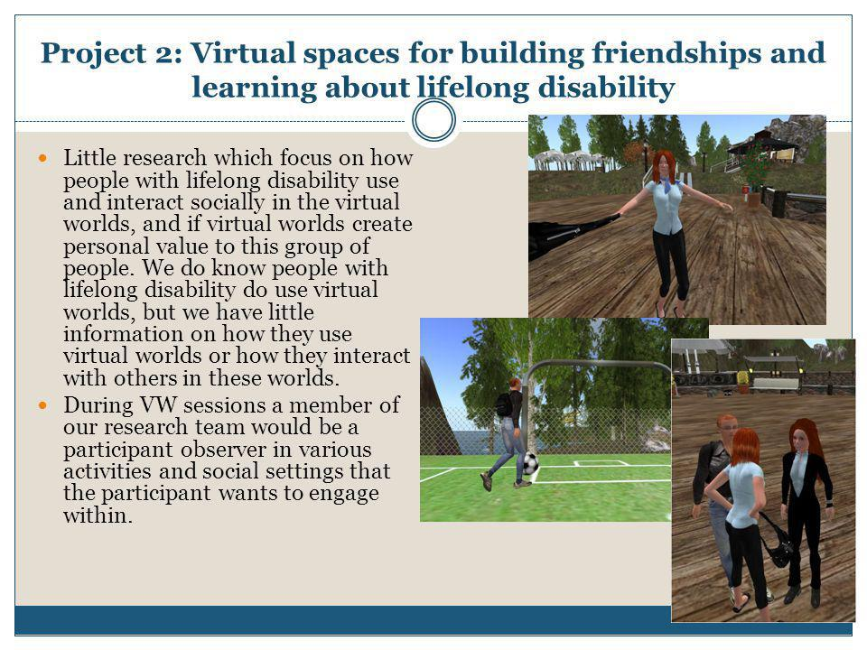 Project 2: Virtual spaces for building friendships and learning about lifelong disability  Little research which focus on how people with lifelong di