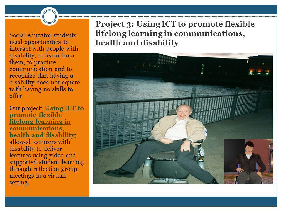 Project 3: Using ICT to promote flexible lifelong learning in communications, health and disability Social educator students need opportunities to interact with people with disability, to learn from them, to practice communication and to recognize that having a disability does not equate with having no skills to offer.