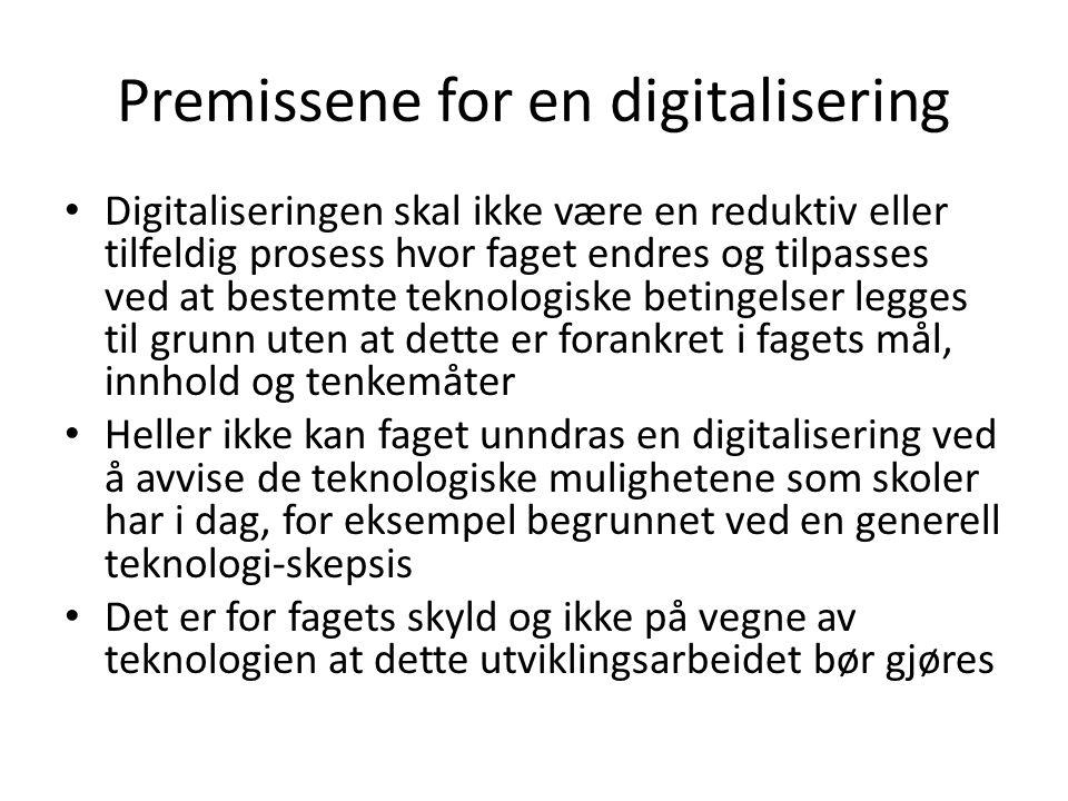 Premissene for en digitalisering • Digitaliseringen skal ikke være en reduktiv eller tilfeldig prosess hvor faget endres og tilpasses ved at bestemte