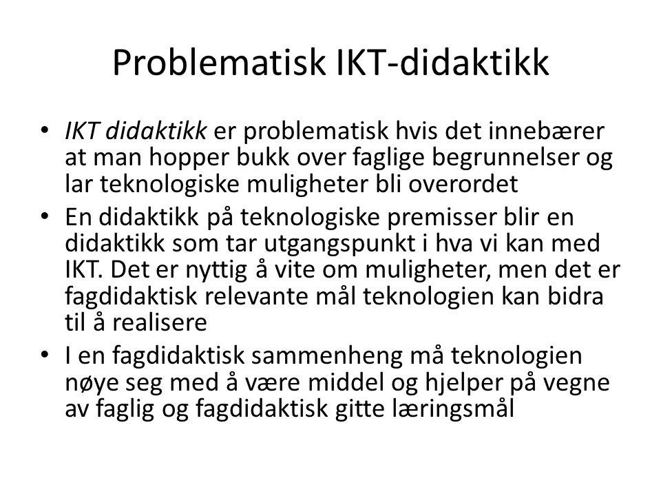 Problematisk IKT-didaktikk • IKT didaktikk er problematisk hvis det innebærer at man hopper bukk over faglige begrunnelser og lar teknologiske mulighe