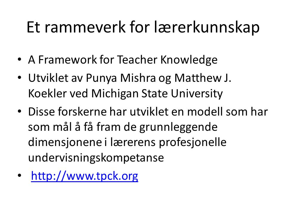 Et rammeverk for lærerkunnskap • A Framework for Teacher Knowledge • Utviklet av Punya Mishra og Matthew J. Koekler ved Michigan State University • Di