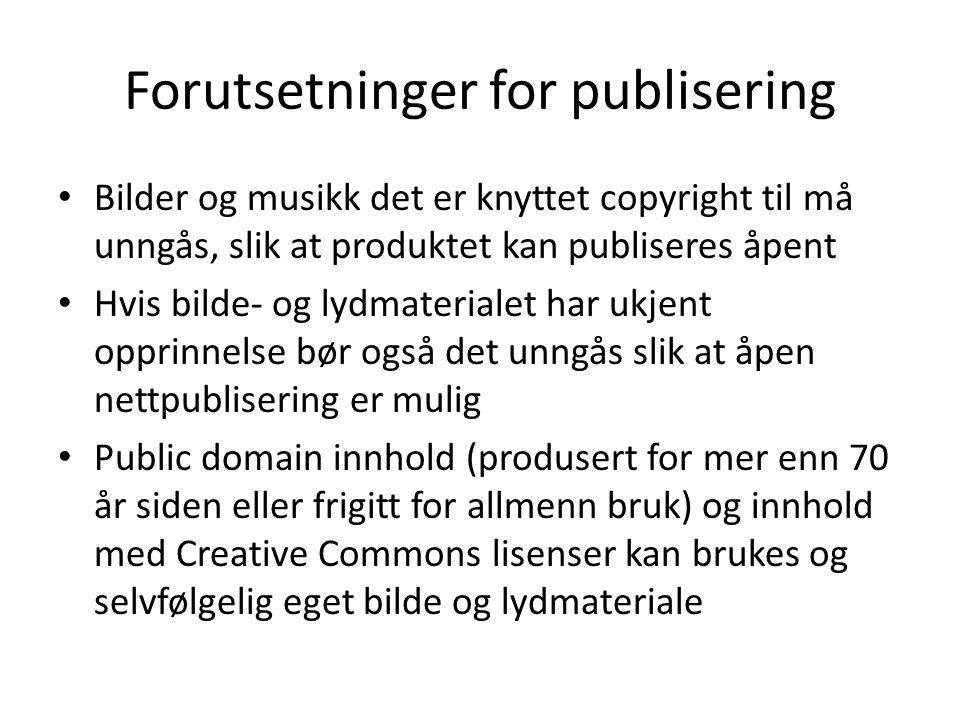 Forutsetninger for publisering • Bilder og musikk det er knyttet copyright til må unngås, slik at produktet kan publiseres åpent • Hvis bilde- og lydmaterialet har ukjent opprinnelse bør også det unngås slik at åpen nettpublisering er mulig • Public domain innhold (produsert for mer enn 70 år siden eller frigitt for allmenn bruk) og innhold med Creative Commons lisenser kan brukes og selvfølgelig eget bilde og lydmateriale