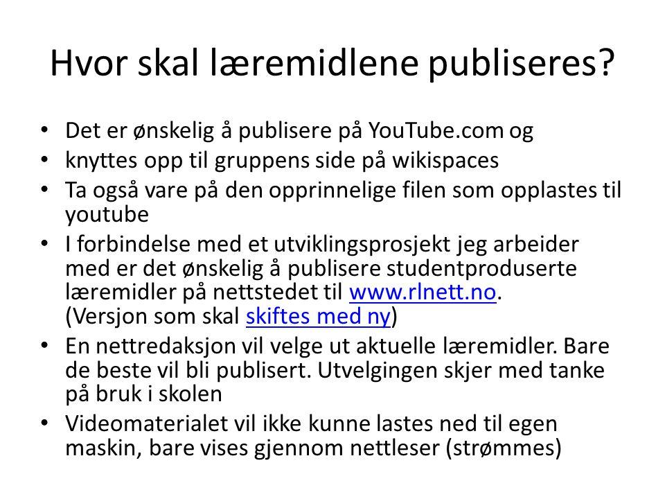 Hvor skal læremidlene publiseres? • Det er ønskelig å publisere på YouTube.com og • knyttes opp til gruppens side på wikispaces • Ta også vare på den