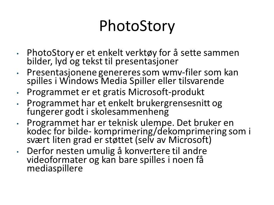 PhotoStory • PhotoStory er et enkelt verktøy for å sette sammen bilder, lyd og tekst til presentasjoner • Presentasjonene genereres som wmv-filer som kan spilles i Windows Media Spiller eller tilsvarende • Programmet er et gratis Microsoft-produkt • Programmet har et enkelt brukergrensesnitt og fungerer godt i skolesammenheng • Programmet har er teknisk ulempe.