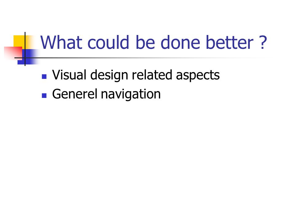 What could be done better ?  Visual design related aspects  Generel navigation