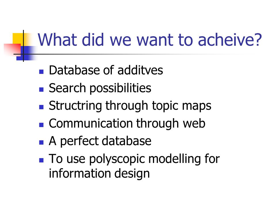 What did we want to acheive?  Database of additves  Search possibilities  Structring through topic maps  Communication through web  A perfect dat