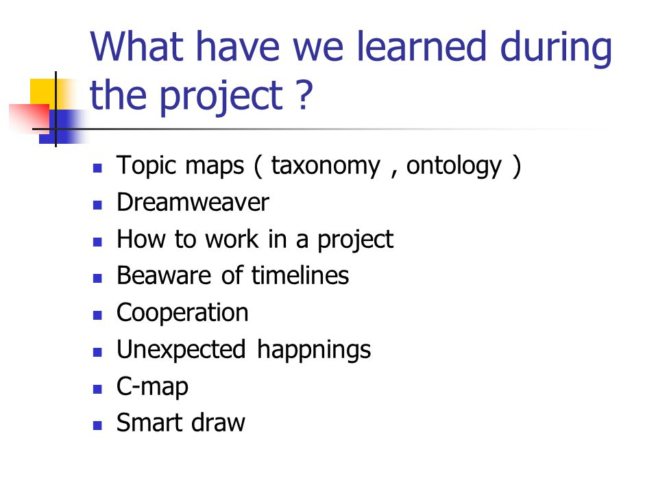 What have we learned during the project ?  Topic maps ( taxonomy, ontology )  Dreamweaver  How to work in a project  Beaware of timelines  Cooper