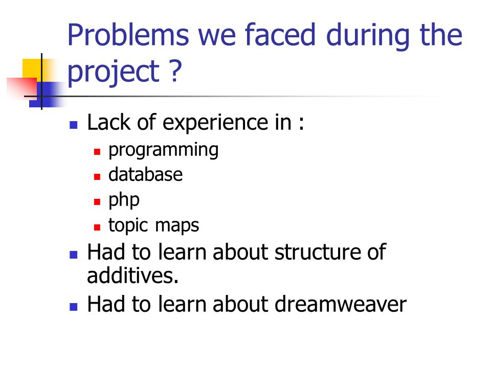 Problems we faced during the project ?  Lack of experience in :  programming  database  php  topic maps  Had to learn about structure of additiv