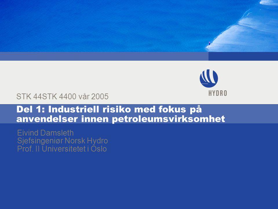 Del 1: Industriell risiko med fokus på anvendelser innen petroleumsvirksomhet STK 44STK 4400 vår 2005 Eivind Damsleth Sjefsingeniør Norsk Hydro Prof.
