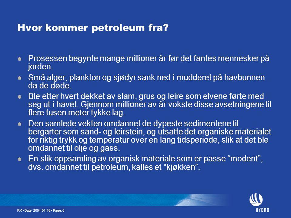 RK • Date: 2004-01-16 • Page: 5 Hvor kommer petroleum fra?  Prosessen begynte mange millioner år før det fantes mennesker på jorden.  Små alger, pla