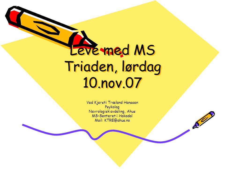 Leve med MS Triaden, lørdag 10.nov.07 Ved Kjersti Træland Hanssen Psykolog Nevrologisk avdeling, Ahus MS-Senteret i Hakadal Mail: KTRE@ahus.no