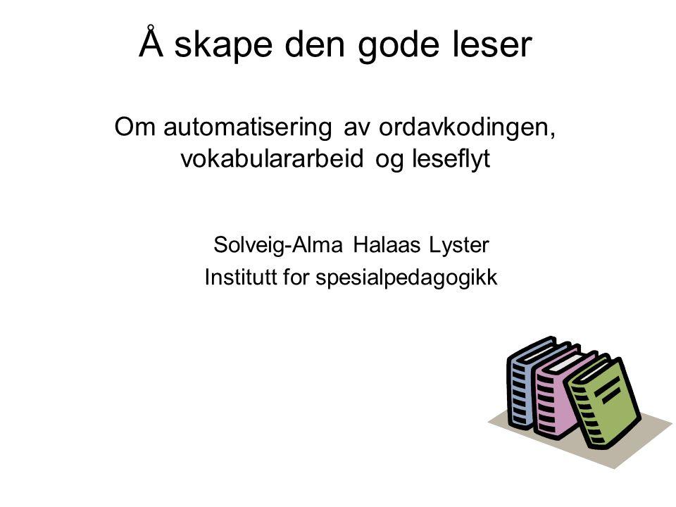Å skape den gode leser Om automatisering av ordavkodingen, vokabulararbeid og leseflyt Solveig-Alma Halaas Lyster Institutt for spesialpedagogikk