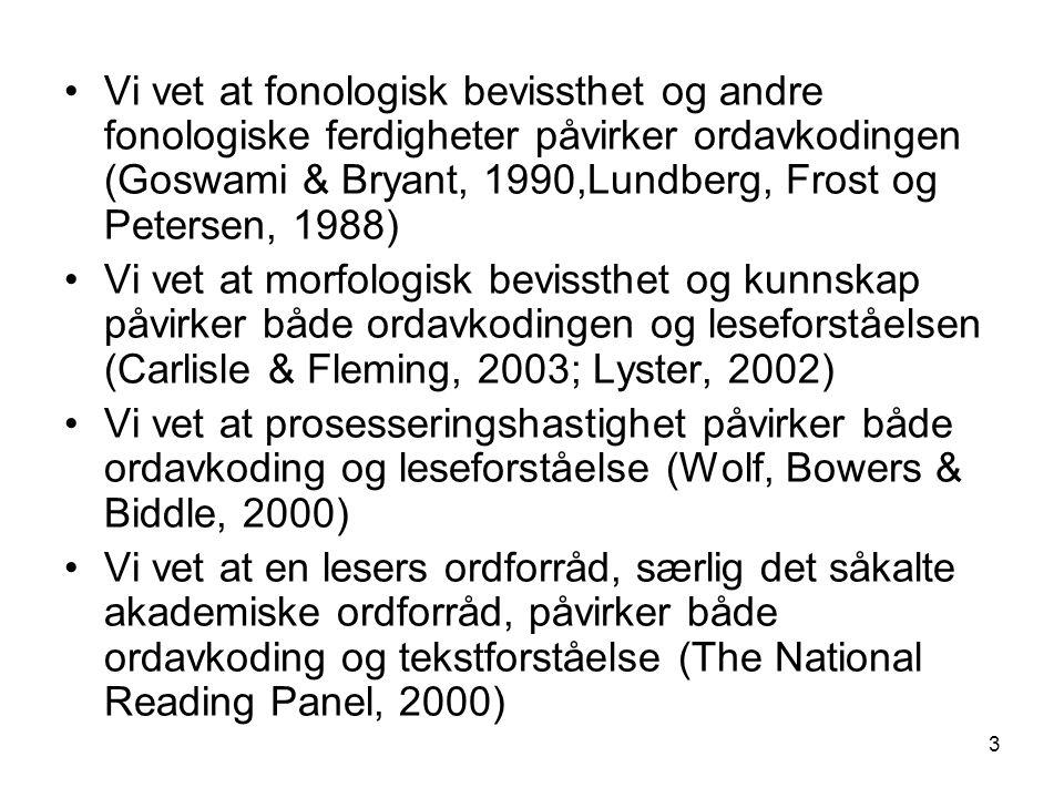 3 •Vi vet at fonologisk bevissthet og andre fonologiske ferdigheter påvirker ordavkodingen (Goswami & Bryant, 1990,Lundberg, Frost og Petersen, 1988) •Vi vet at morfologisk bevissthet og kunnskap påvirker både ordavkodingen og leseforståelsen (Carlisle & Fleming, 2003; Lyster, 2002) •Vi vet at prosesseringshastighet påvirker både ordavkoding og leseforståelse (Wolf, Bowers & Biddle, 2000) •Vi vet at en lesers ordforråd, særlig det såkalte akademiske ordforråd, påvirker både ordavkoding og tekstforståelse (The National Reading Panel, 2000)