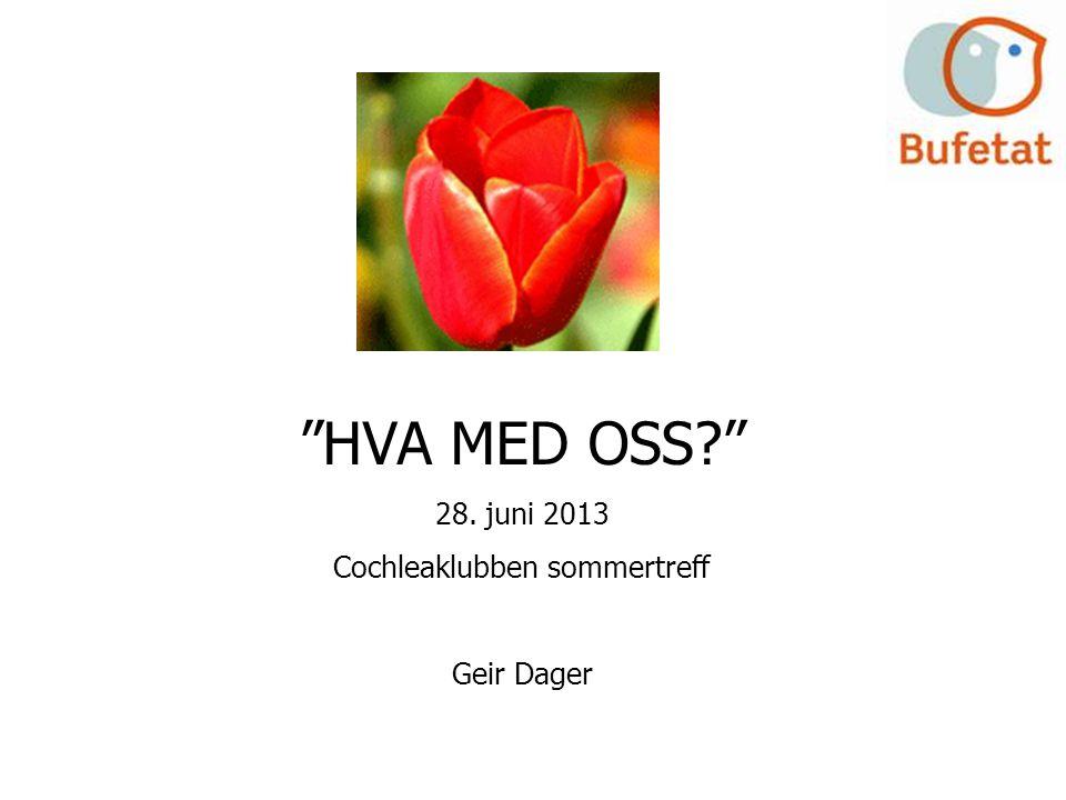 """""""HVA MED OSS?"""" 28. juni 2013 Cochleaklubben sommertreff Geir Dager"""