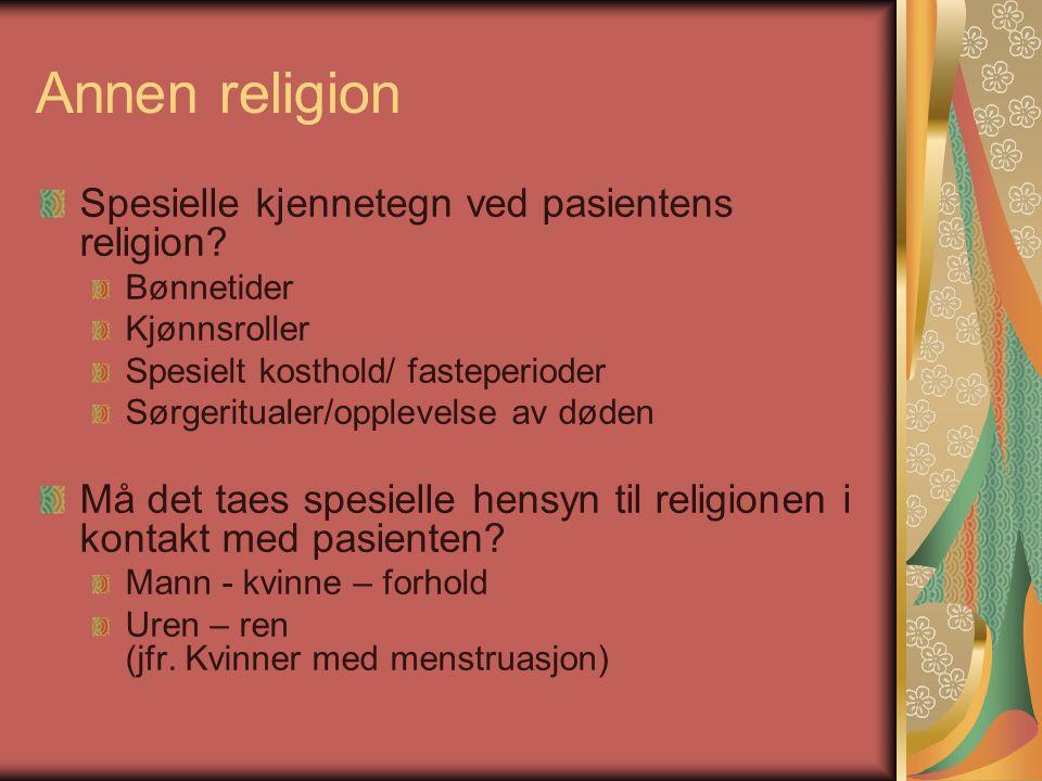 Annen religion Spesielle kjennetegn ved pasientens religion? Bønnetider Kjønnsroller Spesielt kosthold/ fasteperioder Sørgeritualer/opplevelse av døde