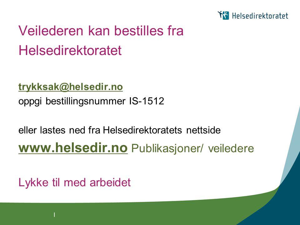 | Veilederen kan bestilles fra Helsedirektoratet trykksak@helsedir.no oppgi bestillingsnummer IS-1512 eller lastes ned fra Helsedirektoratets nettside www.helsedir.nowww.helsedir.no Publikasjoner/ veiledere Lykke til med arbeidet