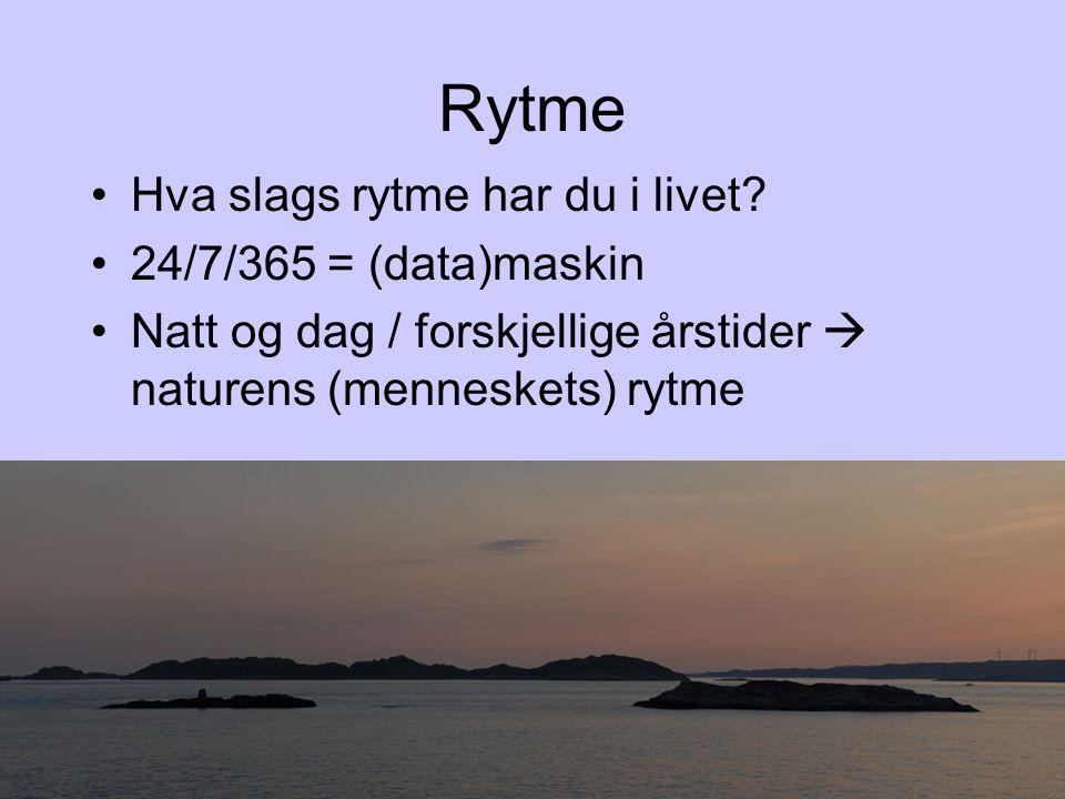 Rytme •Hva slags rytme har du i livet? •24/7/365 = (data)maskin •Natt og dag / forskjellige årstider  naturens (menneskets) rytme