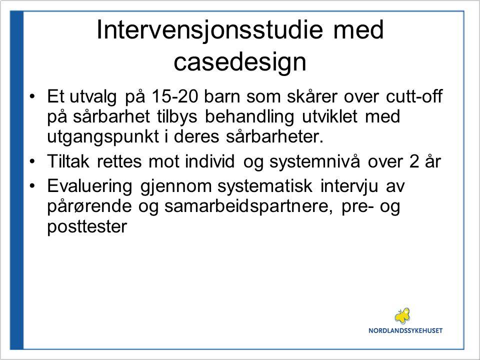 Intervensjonsstudie med casedesign •Et utvalg på 15-20 barn som skårer over cutt-off på sårbarhet tilbys behandling utviklet med utgangspunkt i deres