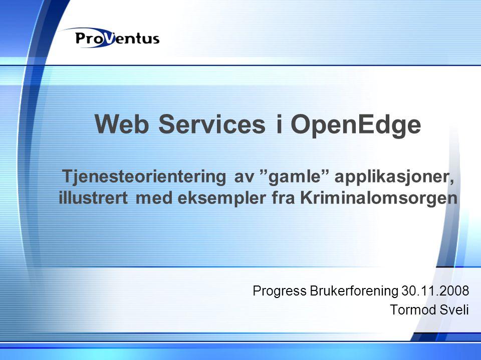 """Web Services i OpenEdge Tjenesteorientering av """"gamle"""" applikasjoner, illustrert med eksempler fra Kriminalomsorgen Progress Brukerforening 30.11.2008"""