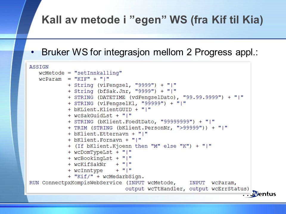 """Kall av metode i """"egen"""" WS (fra Kif til Kia) •Bruker WS for integrasjon mellom 2 Progress appl.:"""
