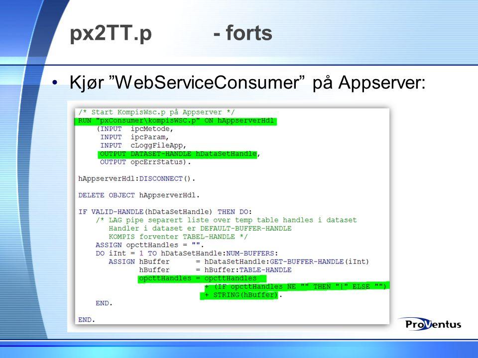 """px2TT.p - forts •Kjør """"WebServiceConsumer"""" på Appserver:"""