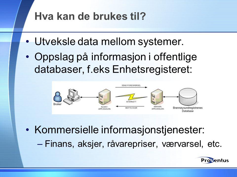 Hva kan de brukes til? •Utveksle data mellom systemer. •Oppslag på informasjon i offentlige databaser, f.eks Enhetsregisteret: •Kommersielle informasj